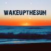 wake up, wake up & wake the sun.