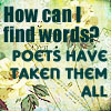 How can I find words? Poets have taken t