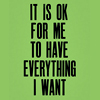 its ok for me to have everything i want