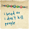 and she was: *i bead so i don't kill people*