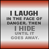 I laugh in the face of danger, then hide.
