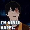 Zuko: I'm never happy.
