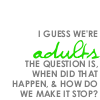ga - we're adults when did that happen?
