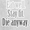 eat well stay fit die anyways