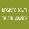 breaking dawn; hilarious.