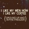 Coffee - like my men how I like my coffe