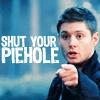 Dean Winchester: shut your piehole