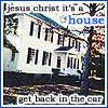 jesus christ its a house