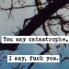 you say catastrophe I say fuck yes