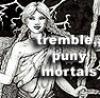tremble puny mortals
