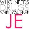 who needs drugs when you have JE