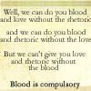 We can do you one without the other, We can do you blood without the rhetoric, Blood and rhetoric or blood and love?, Blood is compulsory, We can do you blood without the love