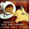 No! Need coffee to live!