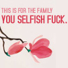 you selfish fuck
