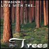 I wanna live with the trees.