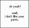 i dont like your pants