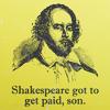 Shakespeare had more monies than I do