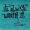 It's Always Worth It