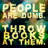 People Are Dumb--Throw Books At Them