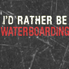 I'd rather be waterboarding.