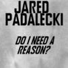 jared~do i need a reason