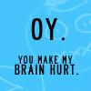 Bee: OY - You make my brain hurt