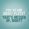 Psych-quote-You heard about Pluto?