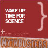 Mythbusters - Wake up! Time for science!