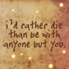 i'd rather die then be with anyone but y