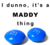 maddy: it's a Maddy thing