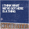 mythbusters ; we've got a thing