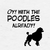 oy with the poodles already