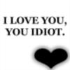 you idiot., I love you