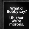 Bobby says we're morons
