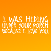 hiding under your porch