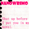 shut up or i'll put you in my novel