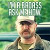 Bobby: I'm a badass ask me how