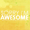 sorry I'm awesome