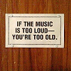 if music is too loud...