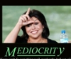 Mediocrity: Don't let her pass it on!