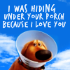 I hid under your porch because I love yo