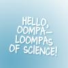 hello oompa loompas of science