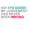 My judgment is never wrong