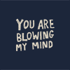 you are blowing my mind