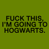 fuck this i'm going to hogwarts