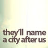 text: they'll name a city after us